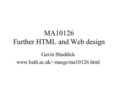 MA10126 Further HTML and Web design Gavin Shaddick www.bath.ac.uk/~masgs/ma10126.html.