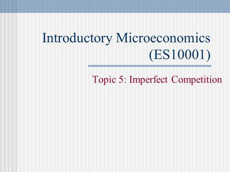 Introductory Microeconomics (ES10001) Topic 5: Imperfect Competition.