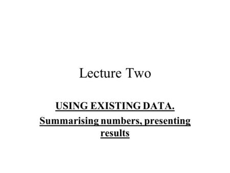 Lecture Two USING EXISTING DATA. Summarising numbers, presenting results.