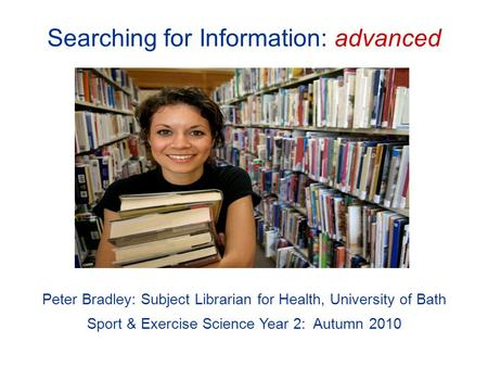 Searching for Information: advanced Peter Bradley: Subject Librarian for Health, University of Bath Sport & Exercise Science Year 2: Autumn 2010.