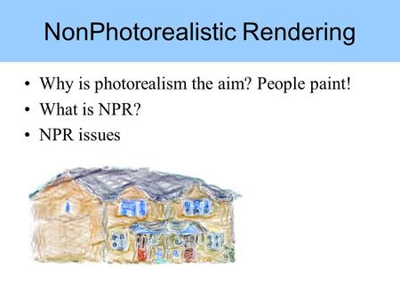 Why is photorealism the aim? People paint! What is NPR? NPR issues NonPhotorealistic Rendering.