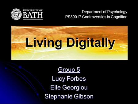 Group 5 Lucy Forbes Elle Georgiou Stephanie Gibson Department of Psychology PS30017 Controversies in Cognition Living Digitally.