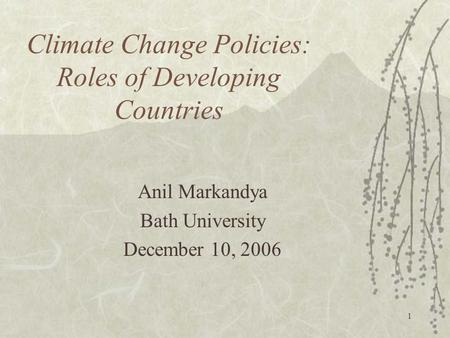 1 Climate Change Policies: Roles of Developing Countries Anil Markandya Bath University December 10, 2006.