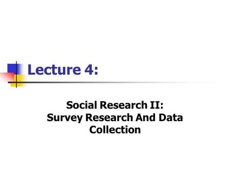 Lecture 4: Social Research II: Survey Research And Data Collection.