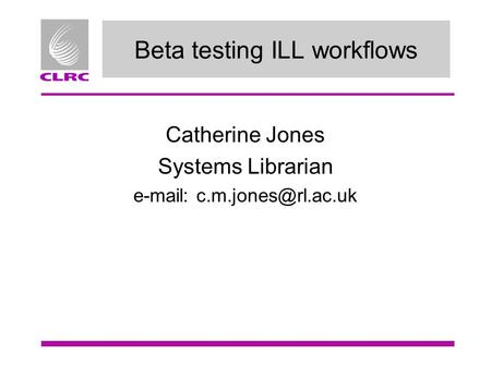 Beta testing ILL workflows Catherine Jones Systems Librarian