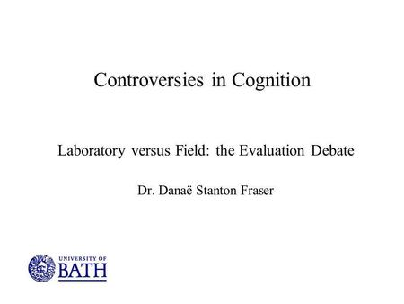 Controversies in Cognition Laboratory versus Field: the Evaluation Debate Dr. Danaë Stanton Fraser.