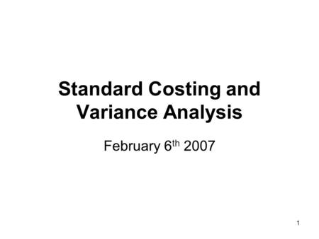 1 Standard Costing and Variance Analysis February 6 th 2007.