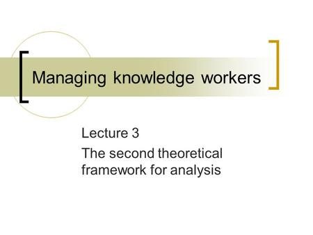 Managing knowledge workers Lecture 3 The second theoretical framework for analysis.