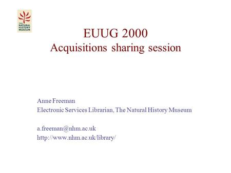 EUUG 2000 Acquisitions sharing session Anne Freeman Electronic Services Librarian, The Natural History Museum