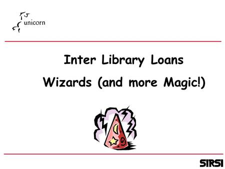 Inter Library Loans Wizards (and more Magic!). Jonathan Field Technical Services Manager SIRSI EUUG - Madrid 2000.