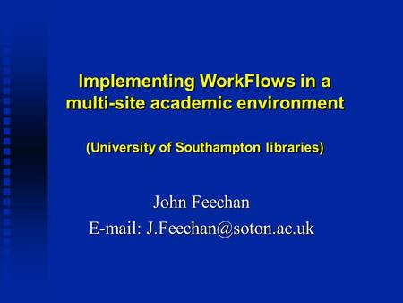 Implementing WorkFlows in a multi-site academic environment (University of Southampton libraries) John Feechan