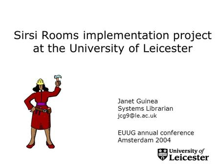 Sirsi Rooms implementation project at the University of Leicester Janet Guinea Systems Librarian EUUG annual conference Amsterdam 2004.