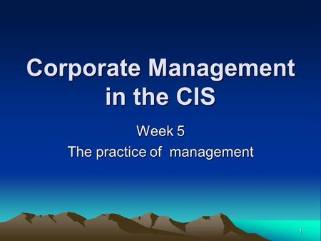 1 Corporate Management in the CIS Week 5 The practice of management.