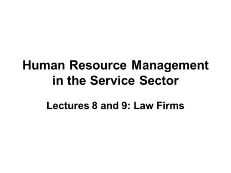 Human Resource Management in the Service Sector Lectures 8 and 9: Law Firms.
