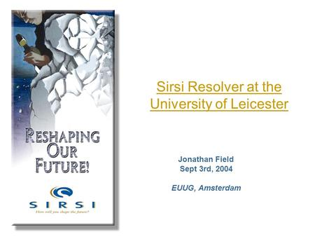 Sirsi Resolver at the University of Leicester Jonathan Field Sept 3rd, 2004 EUUG, Amsterdam.