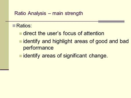 Ratio Analysis – main strength Ratios: direct the users focus of attention identify and highlight areas of good and bad performance identify areas of significant.