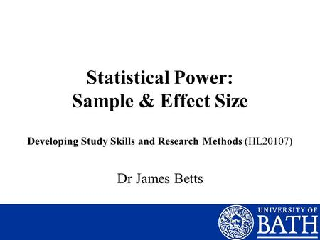 Statistical Power: Sample & Effect Size Dr James Betts Developing Study Skills and Research Methods (HL20107)