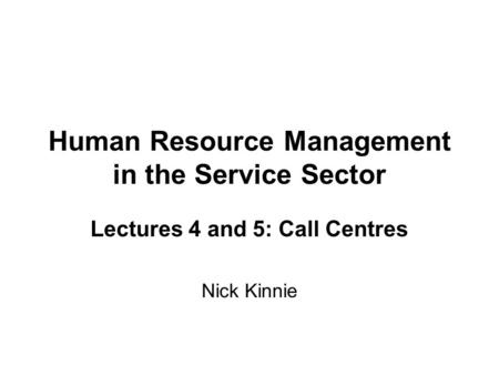 Human Resource Management in the Service Sector Lectures 4 and 5: Call Centres Nick Kinnie.