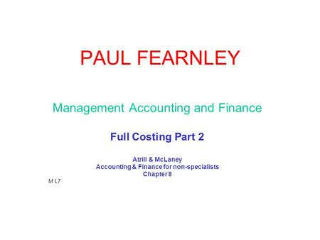 PAUL FEARNLEY Management Accounting and Finance Full Costing Part 2 Atrill & McLaney Accounting & Finance for non-specialists Chapter 8 M L7.