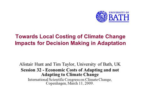 Towards Local Costing of Climate Change Impacts for Decision Making in Adaptation Alistair Hunt and Tim Taylor, University of Bath, UK Session 32 - Economic.