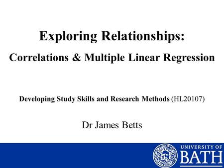 Exploring Relationships: Correlations & Multiple Linear Regression Dr James Betts Developing Study Skills and Research Methods (HL20107)
