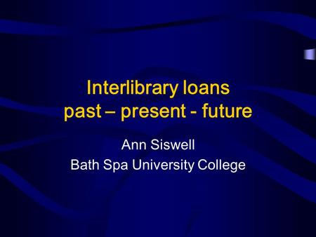 Interlibrary loans past – present - future Ann Siswell Bath Spa University College.
