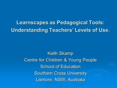 Learnscapes as Pedagogical Tools: Understanding Teachers Levels of Use. Keith Skamp Centre for Children & Young People School of Education Southern Cross.