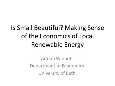 Is Small Beautiful? Making Sense of the Economics of Local Renewable Energy Adrian Winnett Department of Economics University of Bath.