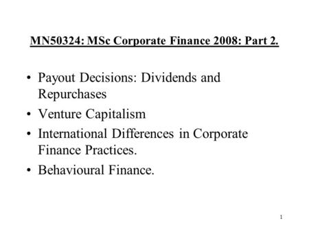 1 MN50324: MSc Corporate Finance 2008: Part 2. Payout Decisions: Dividends and Repurchases Venture Capitalism International Differences in Corporate Finance.