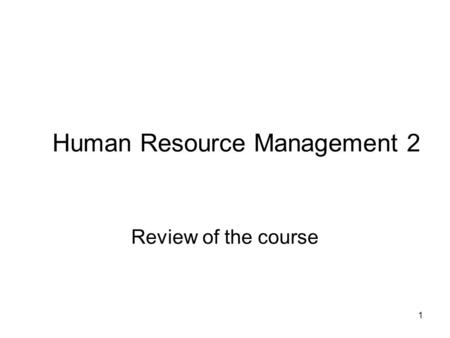 1 Human Resource Management 2 Review of the course.