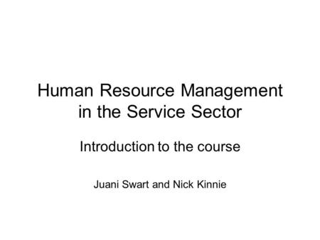 Human Resource Management in the Service Sector Introduction to the course Juani Swart and Nick Kinnie.