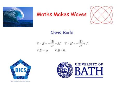 Maths Makes Waves Chris Budd. Waves are a universal phenomenon in science at all scales Light pulse 500nm Electron wave 0.5nm.