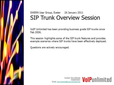 SWERN User Group, Exeter26 January 2011 SIP Trunk Overview Session VoIP Unlimited has been providing business grade SIP trunks since Feb 2006. This session.