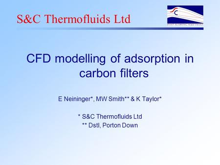 S&C Thermofluids Ltd CFD modelling of adsorption in carbon filters E Neininger*, MW Smith** & K Taylor* * S&C Thermofluids Ltd ** Dstl, Porton Down.