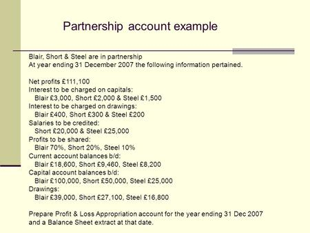 Partnership account example Blair, Short & Steel are in partnership At year ending 31 December 2007 the following information pertained. Net profits £111,100.