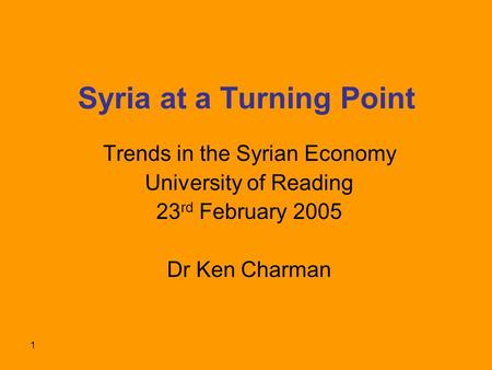 1 Syria at a Turning Point Trends in the Syrian Economy University of Reading 23 rd February 2005 Dr Ken Charman.