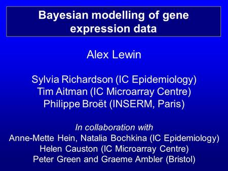 Alex Lewin Sylvia Richardson (IC Epidemiology) Tim Aitman (IC Microarray Centre) Philippe Broët (INSERM, Paris) In collaboration with Anne-Mette Hein,