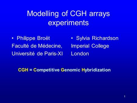 1 Modelling of CGH arrays experiments Philippe Broët Faculté de Médecine, Université de Paris-XI Sylvia Richardson Imperial College London CGH = Competitive.