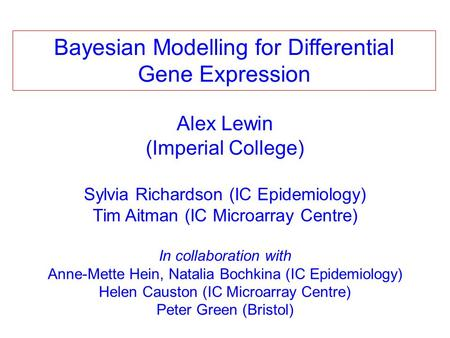 Alex Lewin (Imperial College) Sylvia Richardson (IC Epidemiology) Tim Aitman (IC Microarray Centre) In collaboration with Anne-Mette Hein, Natalia Bochkina.