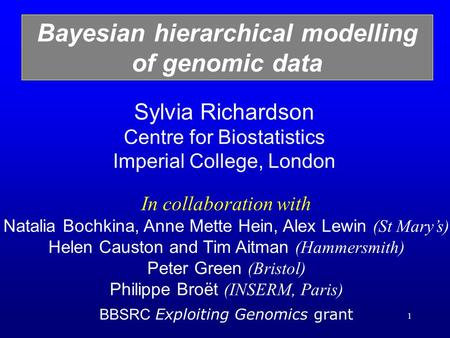 1 Sylvia Richardson Centre for Biostatistics Imperial College, London Bayesian hierarchical modelling of genomic data In collaboration with Natalia Bochkina,