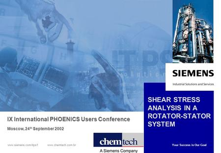 Your Success is Our Goal www.siemens.com/itps1 www.chemtech.com.br SHEAR STRESS ANALYSIS IN A ROTATOR-STATOR SYSTEM IX International PHOENICS Users Conference.