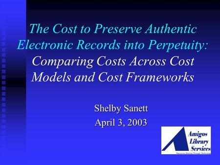 The Cost to Preserve Authentic Electronic Records into Perpetuity: Comparing Costs Across Cost Models and Cost Frameworks Shelby Sanett April 3, 2003.