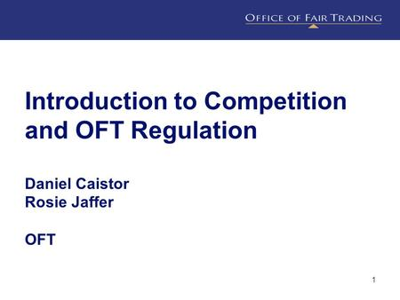 1 Introduction to Competition and OFT Regulation Daniel Caistor Rosie Jaffer OFT.