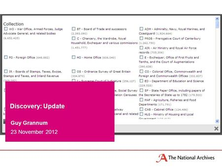 Guy Grannum 23 November 2012 Discovery: Update. What is Discovery? The National Archives new catalogue launched in Beta in March 2011 more robust and.