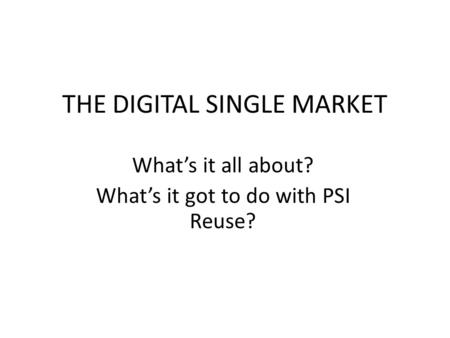 THE DIGITAL SINGLE MARKET Whats it all about? Whats it got to do with PSI Reuse?