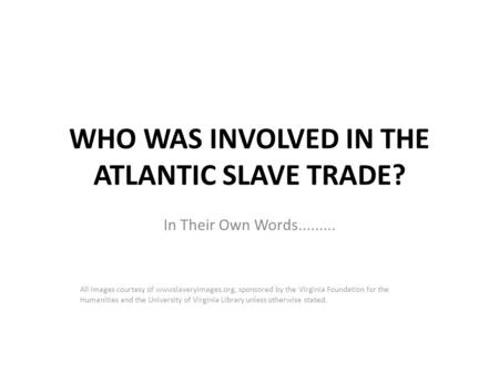 WHO WAS INVOLVED IN THE ATLANTIC SLAVE TRADE? In Their Own Words......... All images courtesy of wwwslaveryimages.org, sponsored by the Virginia Foundation.