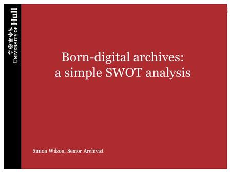 Born-digital archives: a simple SWOT analysis Simon Wilson, Senior Archivist.