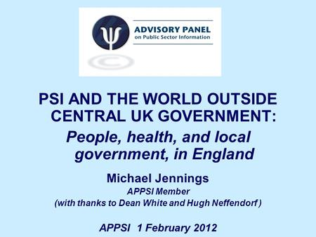PSI AND THE WORLD OUTSIDE CENTRAL UK GOVERNMENT: People, health, and local government, in England Michael Jennings APPSI Member (with thanks to Dean White.