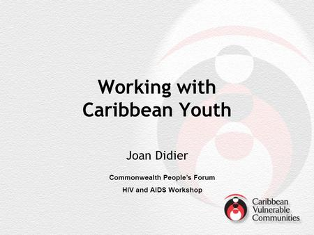 Working with Caribbean Youth Joan Didier Commonwealth Peoples Forum HIV and AIDS Workshop.