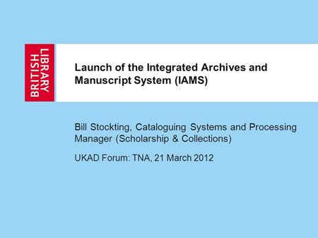 Launch of the Integrated Archives and Manuscript System (IAMS) Bill Stockting, Cataloguing Systems and Processing Manager (Scholarship & Collections) UKAD.